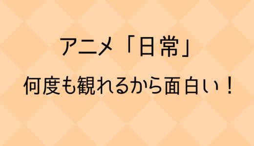 「日常」は何度も見れる最高に面白いアニメ【評価&レビュー】