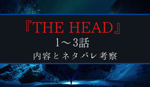 『THE HEAD』3話までの内容と重要な流れ・ネタバレ考察