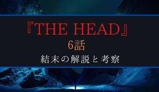 『THE HEAD』6話で明かされる驚愕の全貌!解説と考察